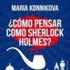 Maria Konnikova – ¿Cómo Pensar Como Sherlock Holmes?